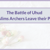 THE BATTLE UHUD | MUSLIMS ARCHERS LEAVE THEIR POST