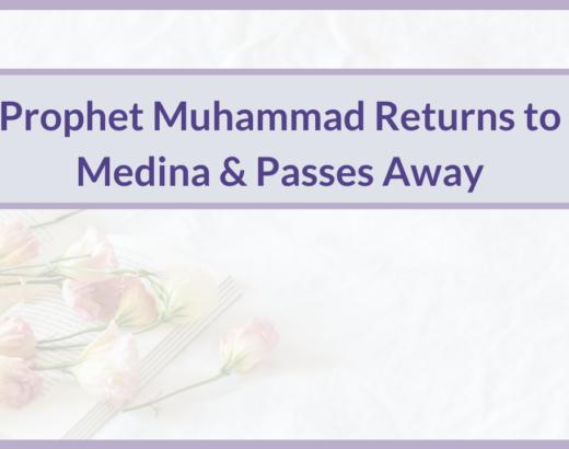 PROPHET MUHAMMAD RETURNS TO MEDINA & PASSES AWAY