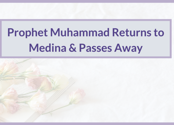 PROPHET MUHAMMAD RETURNS TO MEDINA & PASSES AWAY